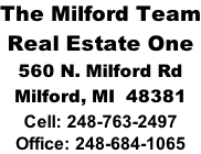 The Milford Team Real Estate One 560 N. Milford Rd Milford, MI  48381 Cell: 248-763-2497 Office: 248-684-1065