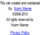 This site created and maintained By  Norm Werner ©2006-2013 All rights reserved by Norm Werner  Privacy Policy