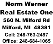 Norm Werner Real Estate One 560 N. Milford Rd Milford, MI  48381 Cell: 248-763-2497 Office: 248-684-1065